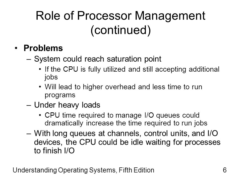Role of Processor Management (continued) Problems –System could reach saturation point If the CPU is fully utilized and still accepting additional jobs Will lead to higher overhead and less time to run programs –Under heavy loads CPU time required to manage I/O queues could dramatically increase the time required to run jobs –With long queues at channels, control units, and I/O devices, the CPU could be idle waiting for processes to finish I/O Understanding Operating Systems, Fifth Edition6
