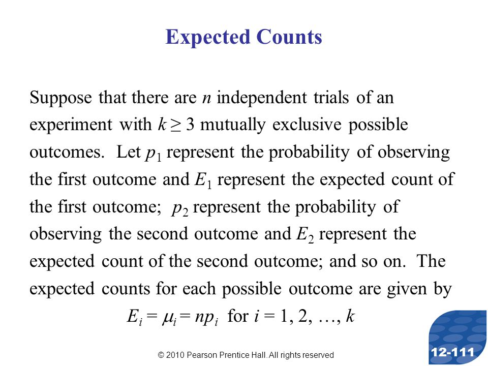 © 2010 Pearson Prentice Hall. All rights reserved 12-111 Expected Counts Suppose that there are n independent trials of an experiment with k ≥ 3 mutua