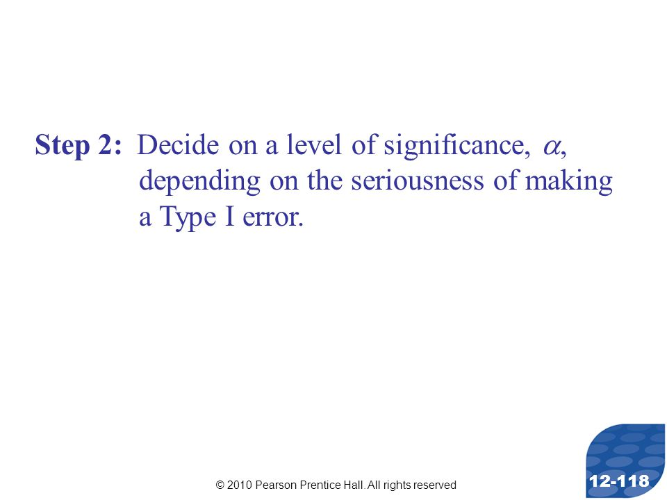 © 2010 Pearson Prentice Hall. All rights reserved 12-118 Step 2: Decide on a level of significance, , depending on the seriousness of making a Type I