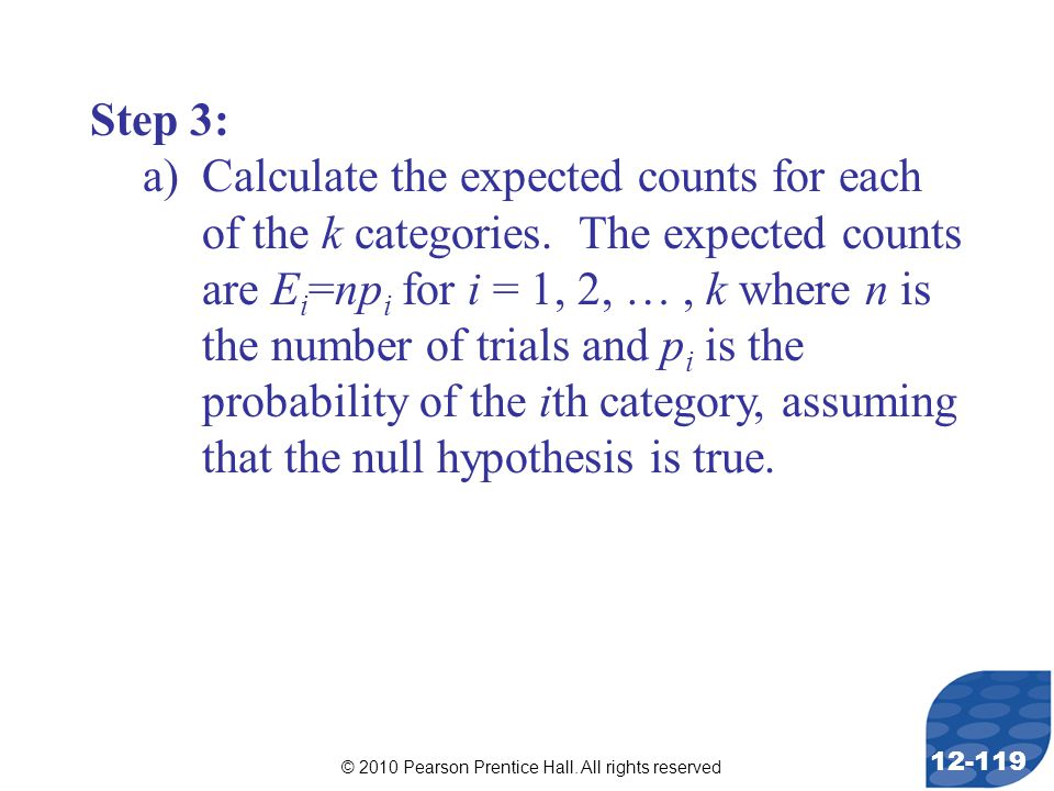 © 2010 Pearson Prentice Hall. All rights reserved 12-119 Step 3: a)Calculate the expected counts for each of the k categories. The expected counts are