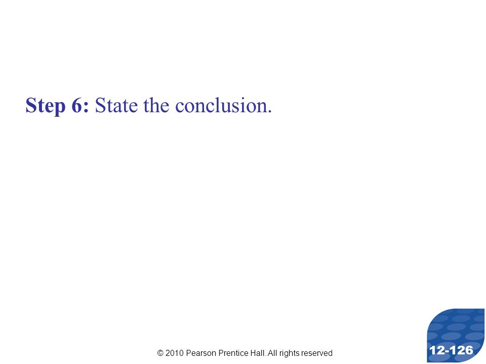 © 2010 Pearson Prentice Hall. All rights reserved 12-126 Step 6: State the conclusion.