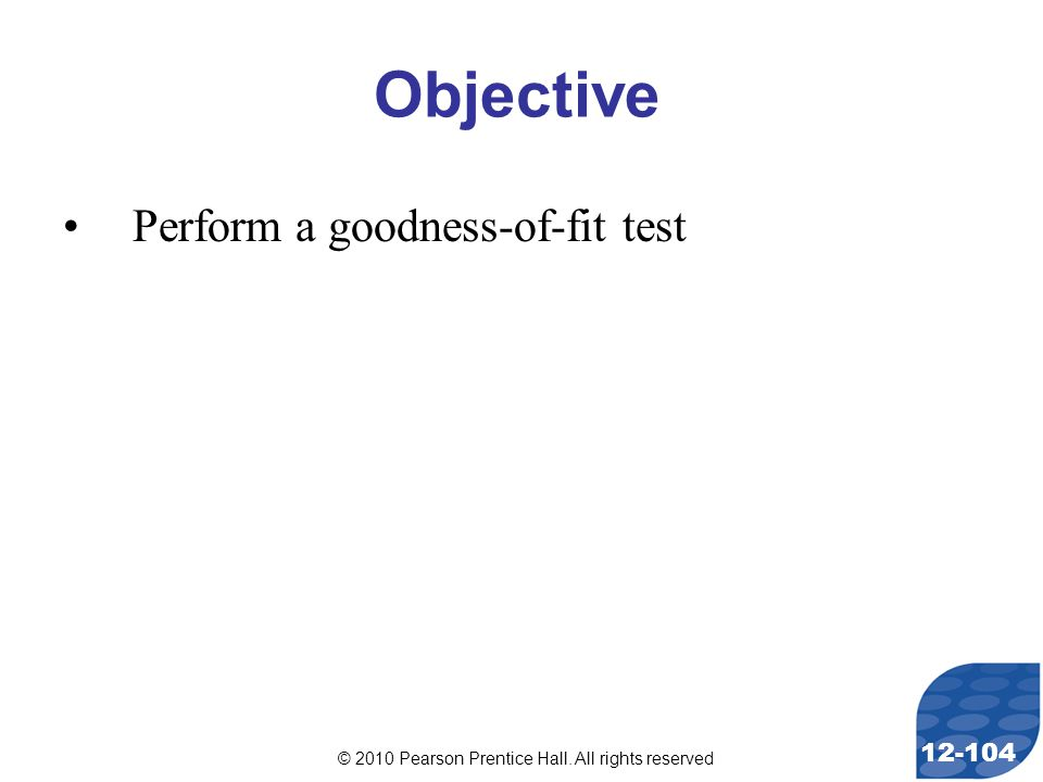 © 2010 Pearson Prentice Hall. All rights reserved 12-104 Objective Perform a goodness-of-fit test