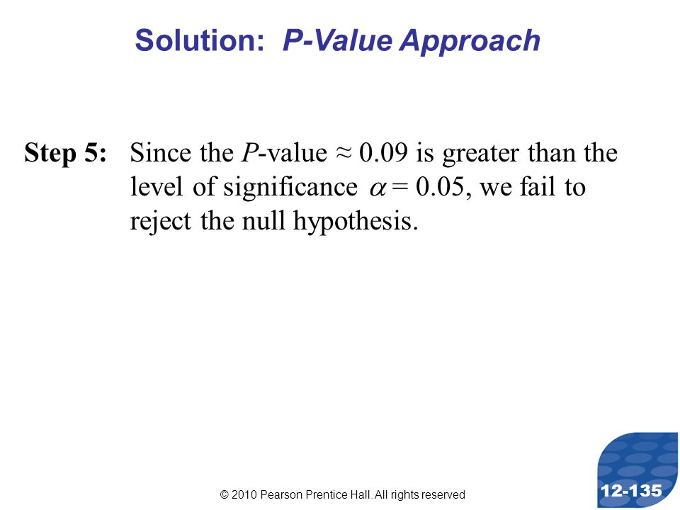 © 2010 Pearson Prentice Hall. All rights reserved 12-135 Step 5: Since the P-value ≈ 0.09 is greater than the level of significance  = 0.05, we fail