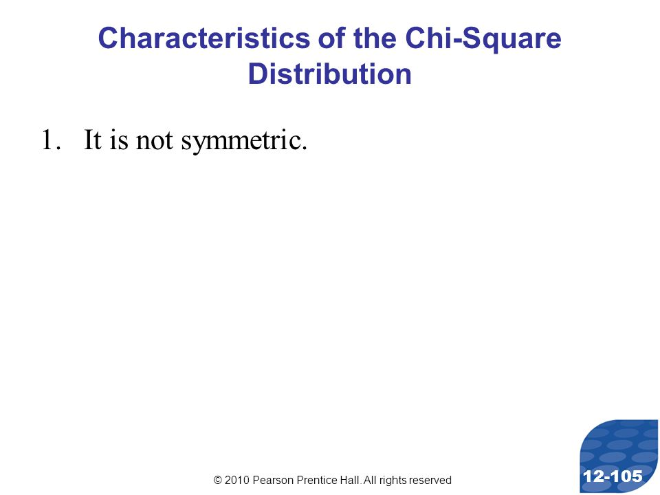 © 2010 Pearson Prentice Hall. All rights reserved 12-105 Characteristics of the Chi-Square Distribution 1.It is not symmetric.
