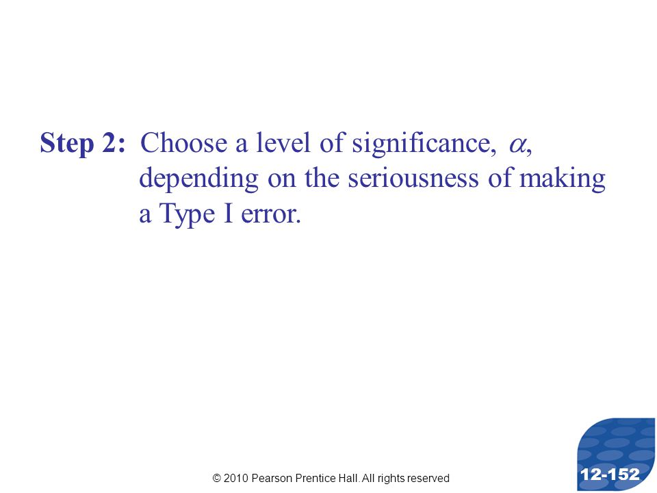 © 2010 Pearson Prentice Hall. All rights reserved 12-152 Step 2: Choose a level of significance, , depending on the seriousness of making a Type I er