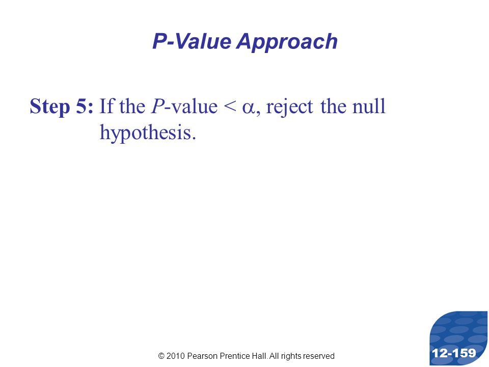 © 2010 Pearson Prentice Hall. All rights reserved 12-159 Step 5: If the P-value < , reject the null hypothesis. P-Value Approach
