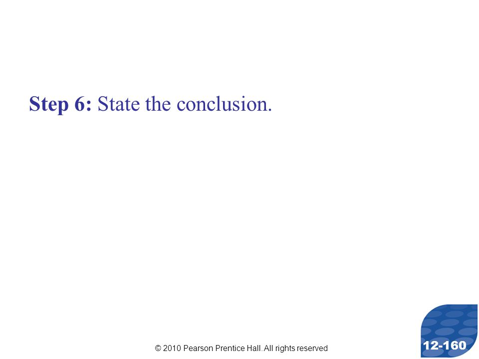 © 2010 Pearson Prentice Hall. All rights reserved 12-160 Step 6: State the conclusion.