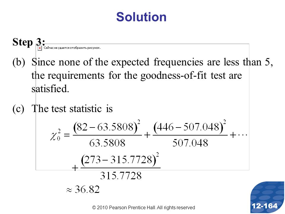 © 2010 Pearson Prentice Hall. All rights reserved 12-164 Step 3: (b)Since none of the expected frequencies are less than 5, the requirements for the g