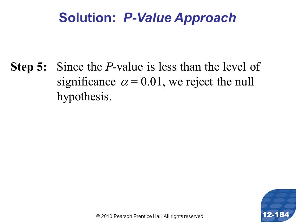 © 2010 Pearson Prentice Hall. All rights reserved 12-184 Step 5: Since the P-value is less than the level of significance  = 0.01, we reject the null