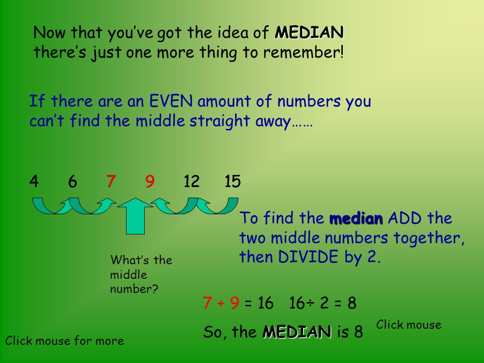MEDIAN Now that you've got the idea of MEDIAN there's just one more thing to remember! If there are an EVEN amount of numbers you can't find the middl