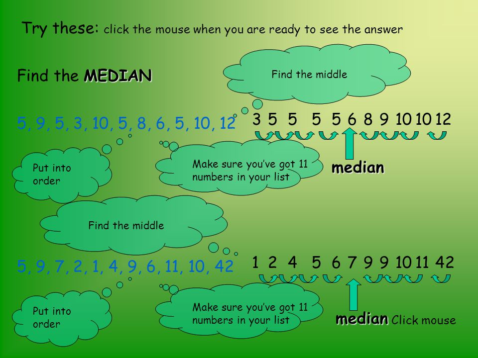 Try these: click the mouse when you are ready to see the answer MEDIAN Find the MEDIAN 5, 9, 5, 3, 10, 5, 8, 6, 5, 10, 12 3555568910 12 median Put int