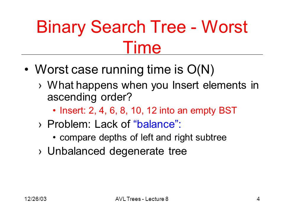 12/26/03AVL Trees - Lecture 84 Binary Search Tree - Worst Time Worst case running time is O(N) ›What happens when you Insert elements in ascending order.