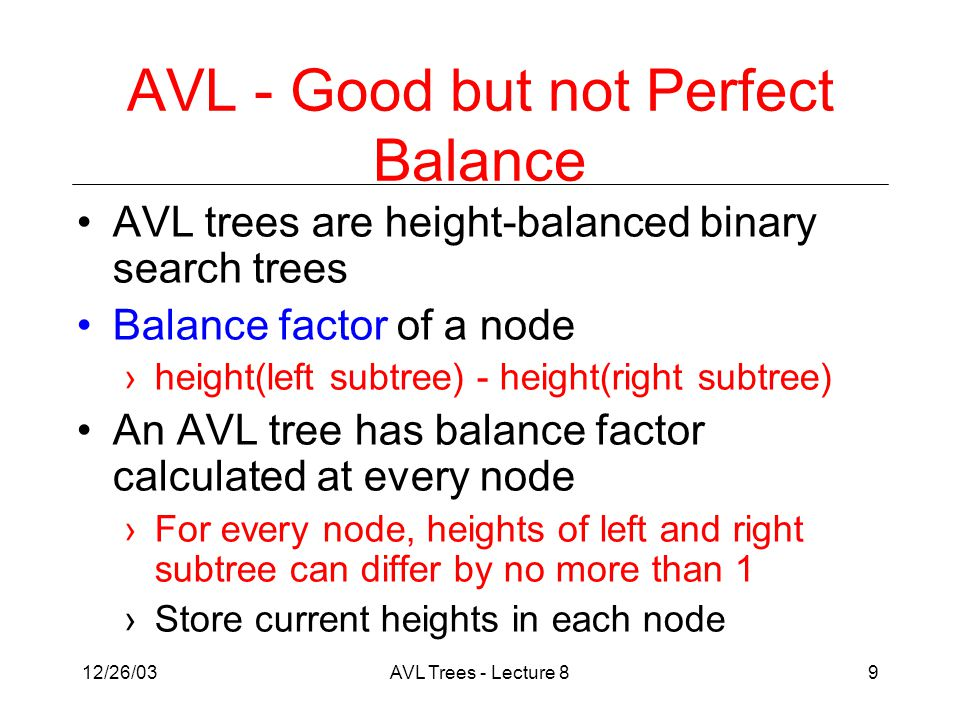 12/26/03AVL Trees - Lecture 89 AVL - Good but not Perfect Balance AVL trees are height-balanced binary search trees Balance factor of a node ›height(left subtree) - height(right subtree) An AVL tree has balance factor calculated at every node ›For every node, heights of left and right subtree can differ by no more than 1 ›Store current heights in each node