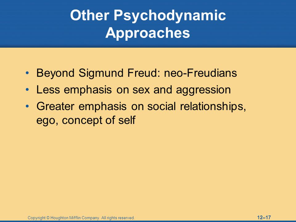 Copyright © Houghton Mifflin Company. All rights reserved. 12–17 Other Psychodynamic Approaches Beyond Sigmund Freud: neo-Freudians Less emphasis on s