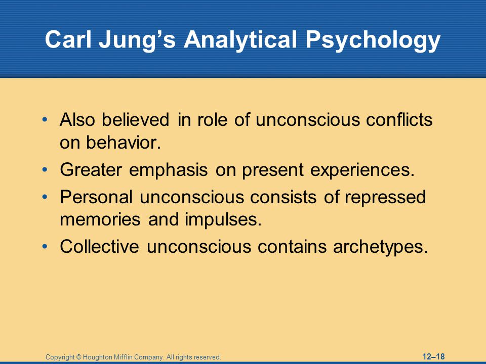 Copyright © Houghton Mifflin Company. All rights reserved. 12–18 Carl Jung's Analytical Psychology Also believed in role of unconscious conflicts on b