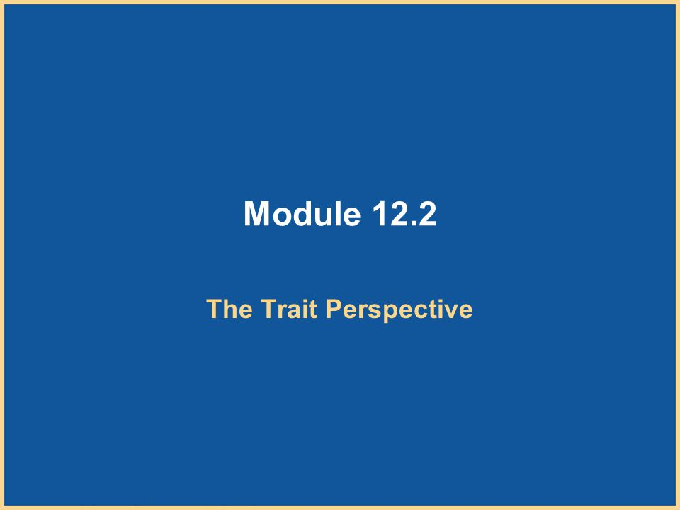 Copyright © Houghton Mifflin Company. All rights reserved. 12–22 Module 12.2 The Trait Perspective