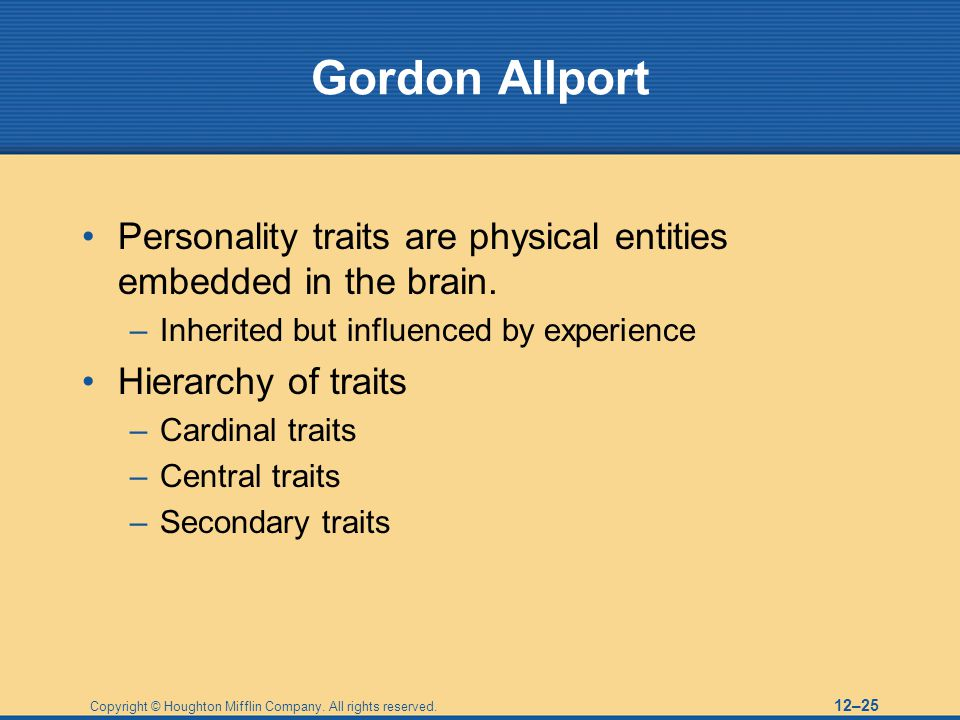 Copyright © Houghton Mifflin Company. All rights reserved. 12–25 Gordon Allport Personality traits are physical entities embedded in the brain. –Inher