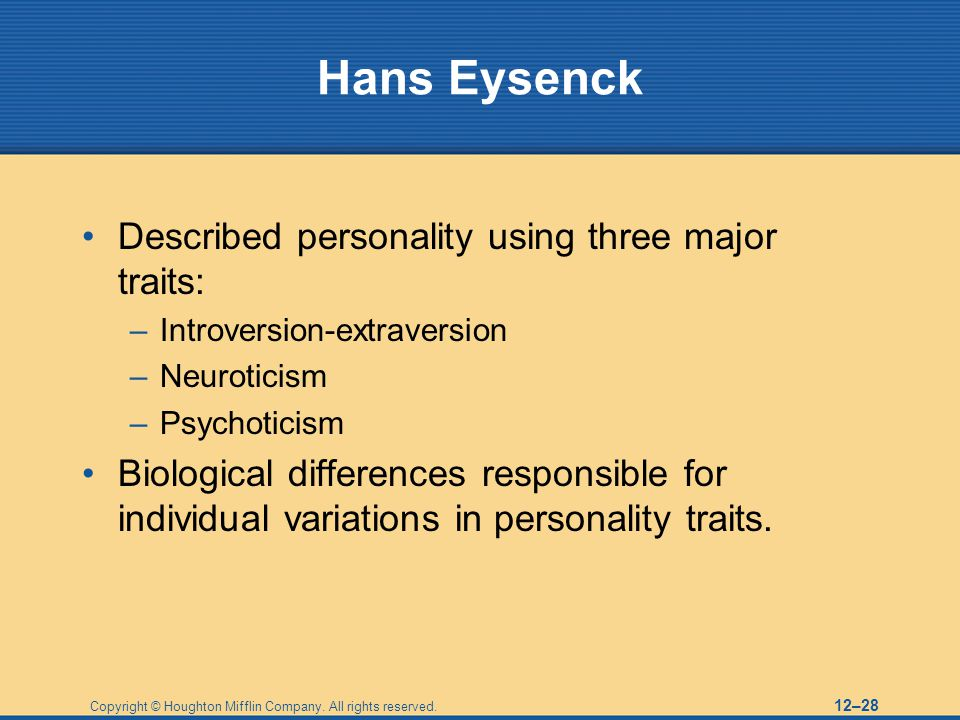 Copyright © Houghton Mifflin Company. All rights reserved. 12–28 Hans Eysenck Described personality using three major traits: –Introversion-extraversi