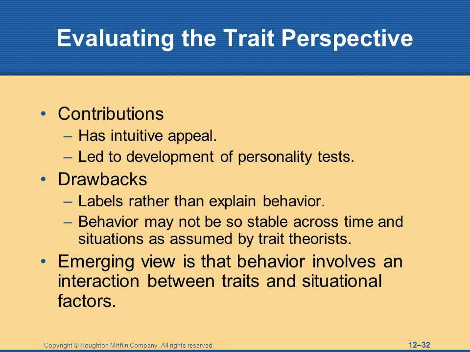 Copyright © Houghton Mifflin Company. All rights reserved. 12–32 Evaluating the Trait Perspective Contributions –Has intuitive appeal. –Led to develop