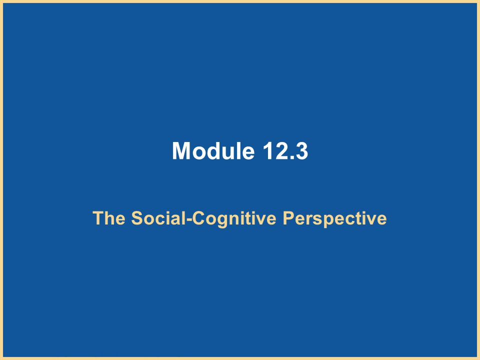 Copyright © Houghton Mifflin Company. All rights reserved. 12–33 Module 12.3 The Social-Cognitive Perspective