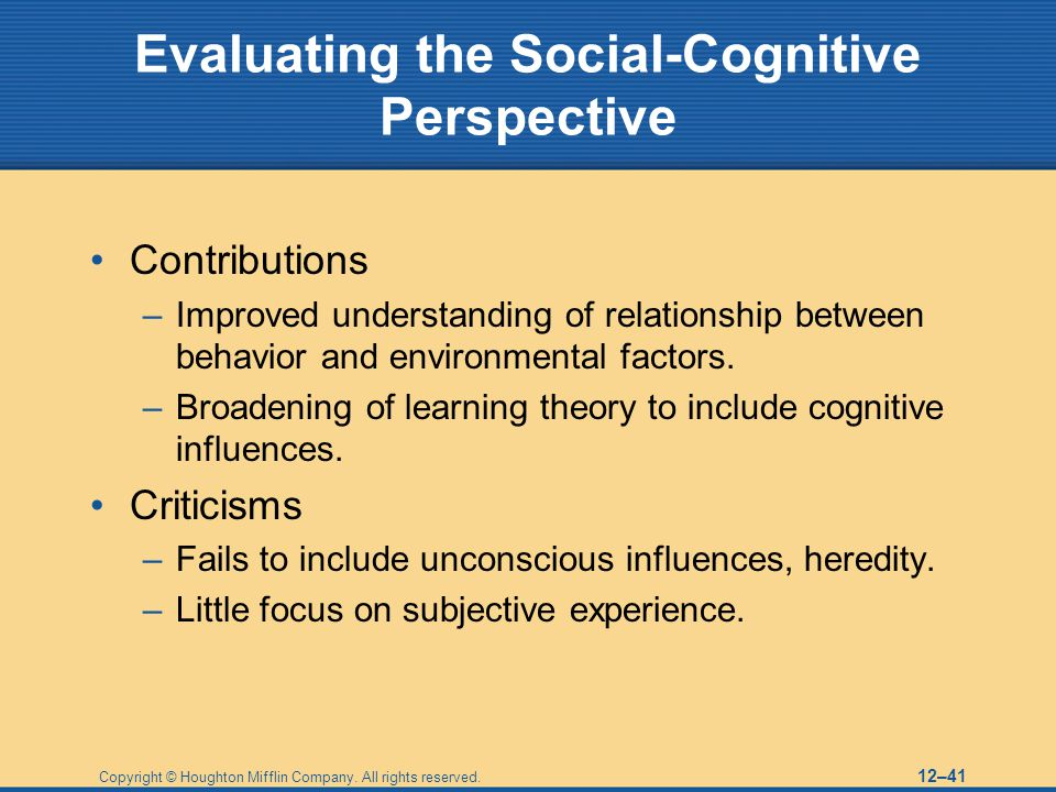 Copyright © Houghton Mifflin Company. All rights reserved. 12–41 Evaluating the Social-Cognitive Perspective Contributions –Improved understanding of