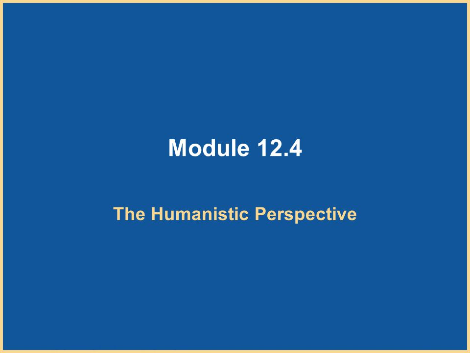 Copyright © Houghton Mifflin Company. All rights reserved. 12–42 Module 12.4 The Humanistic Perspective