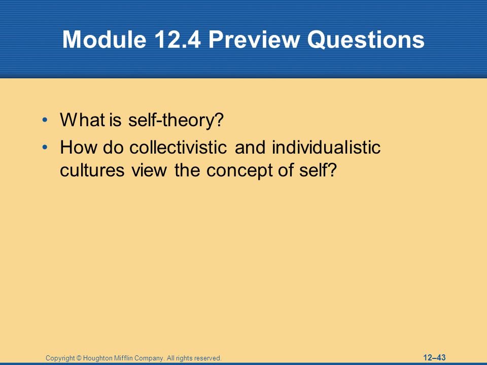 Copyright © Houghton Mifflin Company. All rights reserved. 12–43 Module 12.4 Preview Questions What is self-theory? How do collectivistic and individu