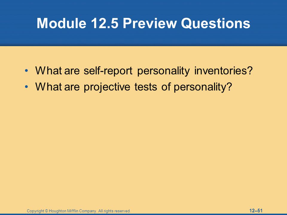 Copyright © Houghton Mifflin Company. All rights reserved. 12–51 Module 12.5 Preview Questions What are self-report personality inventories? What are