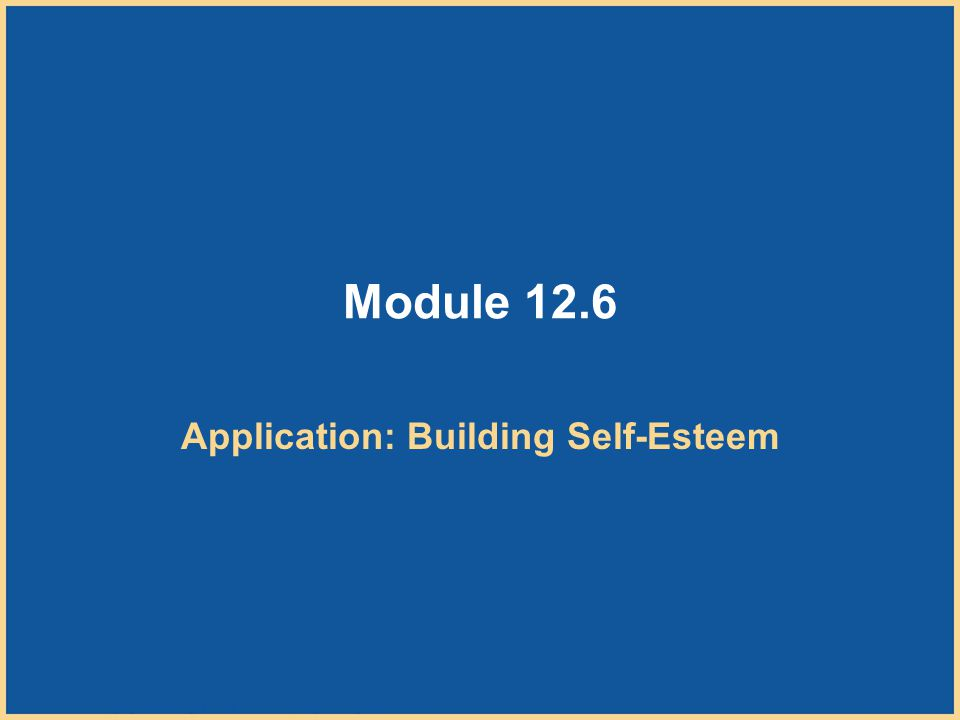 Copyright © Houghton Mifflin Company. All rights reserved. 12–62 Module 12.6 Application: Building Self-Esteem