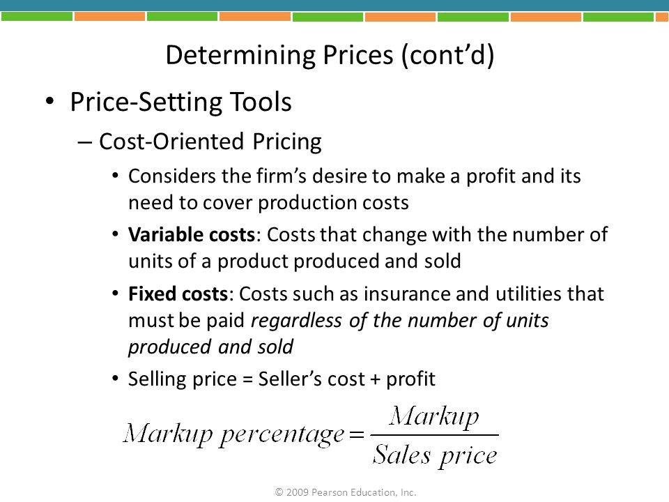 Determining Prices (cont'd) Breakeven Analysis – Shows, at any selling price, the amount of loss or profit for each possible volume of sales – Breakeven point: Number of products that must be sold so total revenues exactly cover both fixed and variable costs © 2009 Pearson Education, Inc.