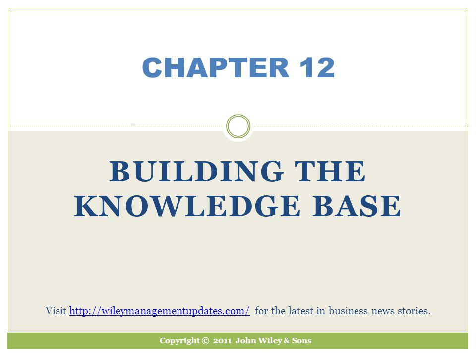 BUILDING THE KNOWLEDGE BASE CHAPTER 12 Copyright © 2011 John Wiley & Sons Visit http://wileymanagementupdates.com/ for the latest in business news sto