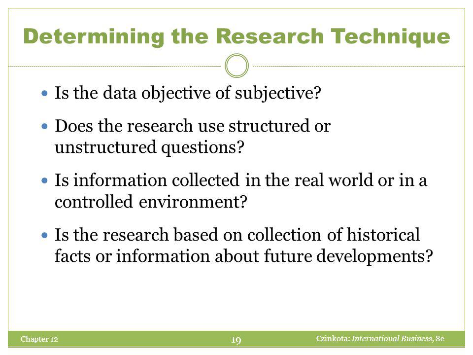 Chapter 12 Is the data objective of subjective? Does the research use structured or unstructured questions? Is information collected in the real world