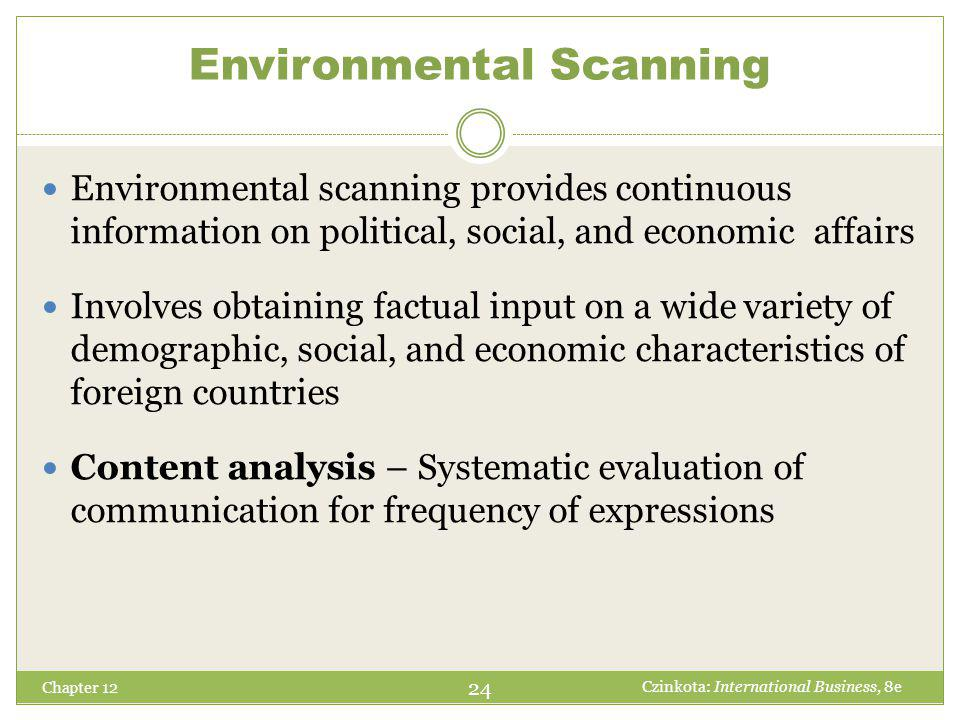 Environmental Scanning Chapter 12 Environmental scanning provides continuous information on political, social, and economic affairs Involves obtaining factual input on a wide variety of demographic, social, and economic characteristics of foreign countries Content analysis – Systematic evaluation of communication for frequency of expressions 24 Czinkota: International Business, 8e