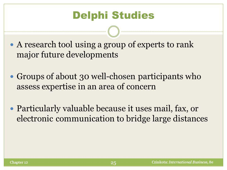 Delphi Studies Chapter 12 A research tool using a group of experts to rank major future developments Groups of about 30 well-chosen participants who assess expertise in an area of concern Particularly valuable because it uses mail, fax, or electronic communication to bridge large distances 25 Czinkota: International Business, 8e