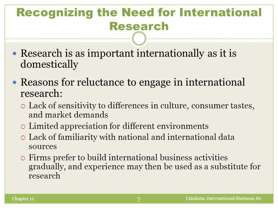 Recognizing the Need for International Research Chapter 12 Research is as important internationally as it is domestically Reasons for reluctance to engage in international research:  Lack of sensitivity to differences in culture, consumer tastes, and market demands  Limited appreciation for different environments  Lack of familiarity with national and international data sources  Firms prefer to build international business activities gradually, and experience may then be used as a substitute for research 7 Czinkota: International Business, 8e