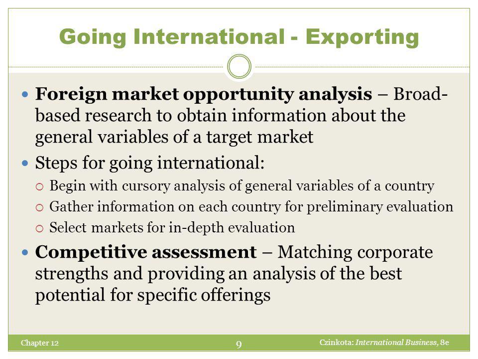 Chapter 12 Foreign market opportunity analysis – Broad- based research to obtain information about the general variables of a target market Steps for going international:  Begin with cursory analysis of general variables of a country  Gather information on each country for preliminary evaluation  Select markets for in-depth evaluation Competitive assessment – Matching corporate strengths and providing an analysis of the best potential for specific offerings 9 Czinkota: International Business, 8e Going International - Exporting