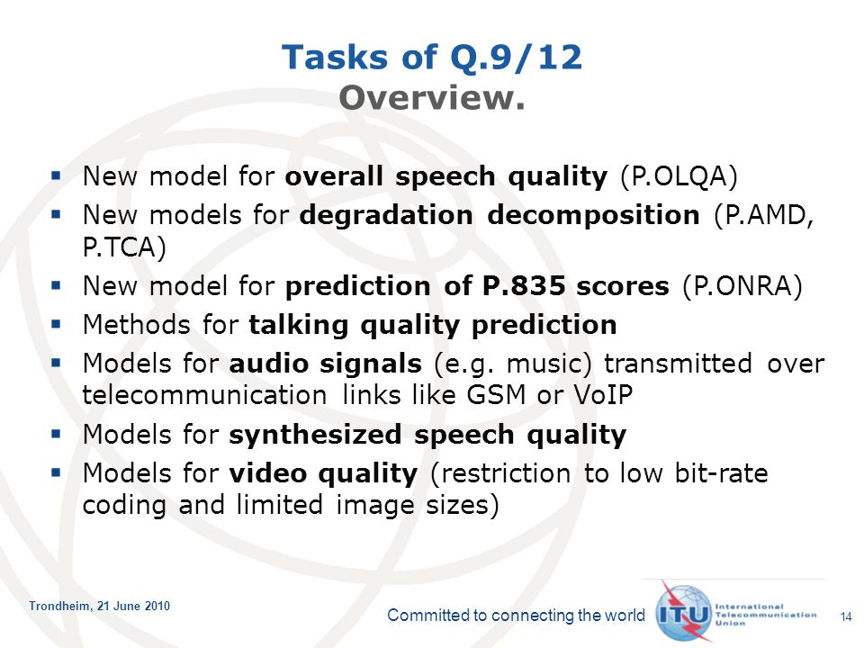 Committed to connecting the world Trondheim, 21 June 2010 14 Tasks of Q.9/12 Overview.  New model for overall speech quality (P.OLQA)  New models fo