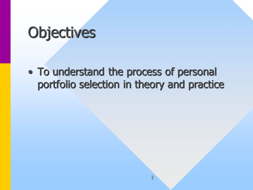 3 Objectives To understand the process of personal portfolio selection in theory and practiceTo understand the process of personal portfolio selection in theory and practice