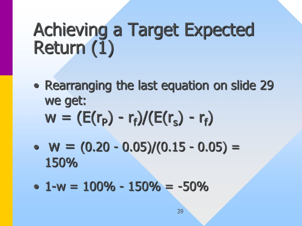 39 Achieving a Target Expected Return (1) Rearranging the last equation on slide 29 we get: w = (E(r P ) - r f )/(E(r s ) - r f )Rearranging the last equation on slide 29 we get: w = (E(r P ) - r f )/(E(r s ) - r f ) w = (0.20 - 0.05)/(0.15 - 0.05) = 150% w = (0.20 - 0.05)/(0.15 - 0.05) = 150% 1-w = 100% - 150% = -50%1-w = 100% - 150% = -50%