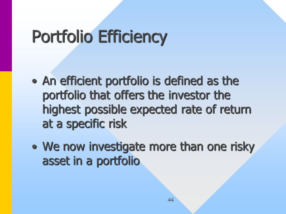 44 Portfolio Efficiency An efficient portfolio is defined as the portfolio that offers the investor the highest possible expected rate of return at a specific riskAn efficient portfolio is defined as the portfolio that offers the investor the highest possible expected rate of return at a specific risk We now investigate more than one risky asset in a portfolioWe now investigate more than one risky asset in a portfolio
