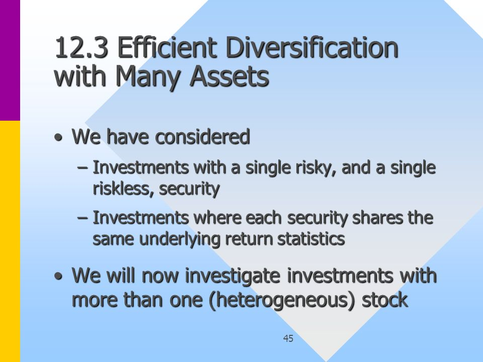 45 12.3 Efficient Diversification with Many Assets We have consideredWe have considered –Investments with a single risky, and a single riskless, security –Investments where each security shares the same underlying return statistics We will now investigate investments with more than one (heterogeneous) stockWe will now investigate investments with more than one (heterogeneous) stock