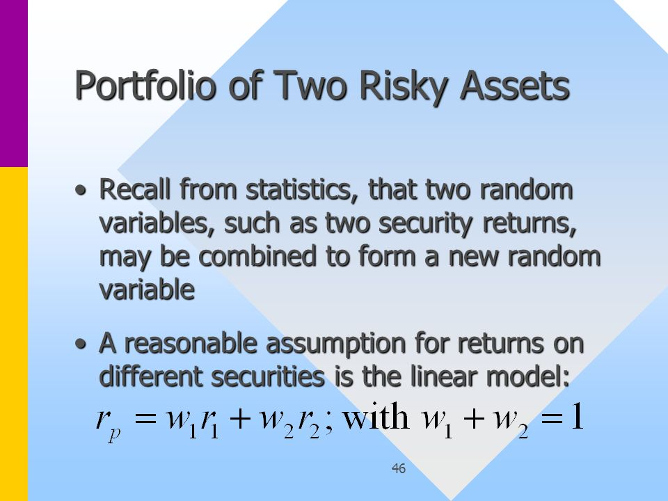 46 Portfolio of Two Risky Assets Recall from statistics, that two random variables, such as two security returns, may be combined to form a new random variableRecall from statistics, that two random variables, such as two security returns, may be combined to form a new random variable A reasonable assumption for returns on different securities is the linear model:A reasonable assumption for returns on different securities is the linear model: