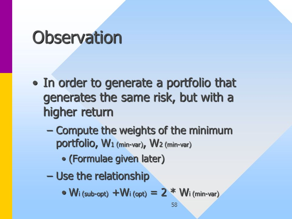 58 Observation In order to generate a portfolio that generates the same risk, but with a higher returnIn order to generate a portfolio that generates the same risk, but with a higher return –Compute the weights of the minimum portfolio, W 1 (min-var), W 2 (min-var) (Formulae given later)(Formulae given later) –Use the relationship W i (sub-opt) +W i (opt) = 2 * W i (min-var)W i (sub-opt) +W i (opt) = 2 * W i (min-var)