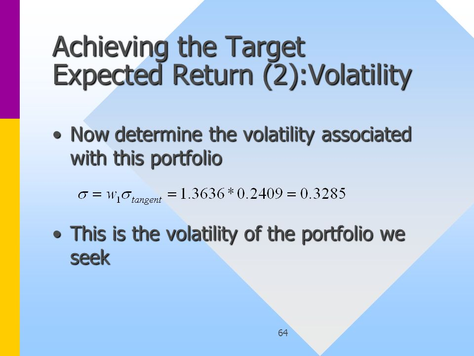 64 Achieving the Target Expected Return (2):Volatility Now determine the volatility associated with this portfolioNow determine the volatility associated with this portfolio This is the volatility of the portfolio we seekThis is the volatility of the portfolio we seek