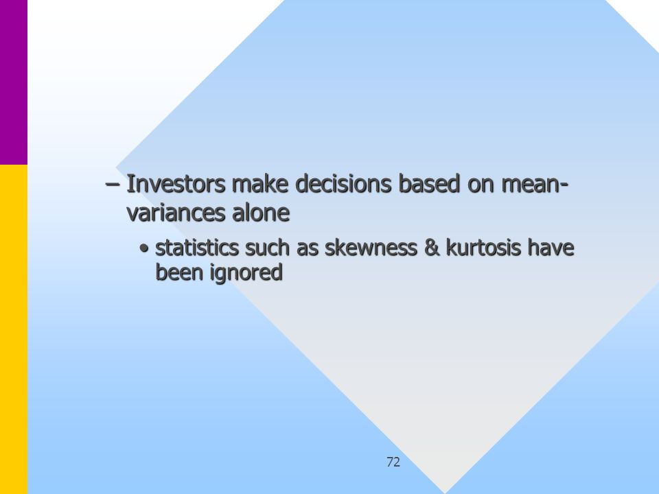 72 –Investors make decisions based on mean- variances alone statistics such as skewness & kurtosis have been ignoredstatistics such as skewness & kurtosis have been ignored