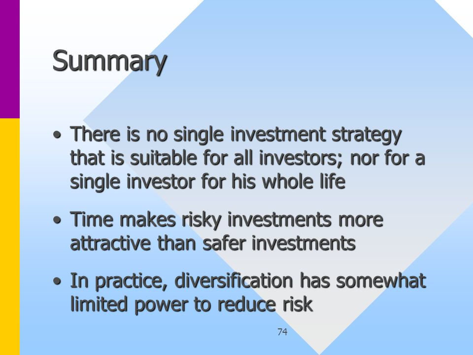 74 Summary There is no single investment strategy that is suitable for all investors; nor for a single investor for his whole lifeThere is no single investment strategy that is suitable for all investors; nor for a single investor for his whole life Time makes risky investments more attractive than safer investmentsTime makes risky investments more attractive than safer investments In practice, diversification has somewhat limited power to reduce riskIn practice, diversification has somewhat limited power to reduce risk