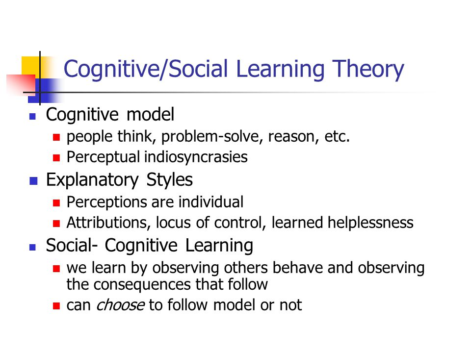 Cognitive/Social Learning Theory Cognitive model people think, problem-solve, reason, etc. Perceptual indiosyncrasies Explanatory Styles Perceptions a