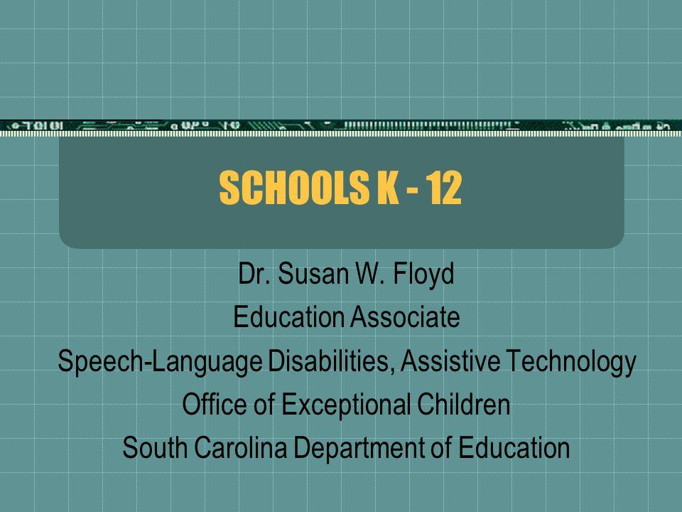 SCHOOLS K - 12 Dr. Susan W. Floyd Education Associate Speech-Language Disabilities, Assistive Technology Office of Exceptional Children South Carolina