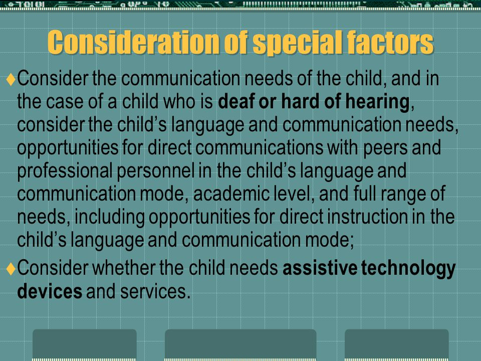 Consideration of special factors  Consider the communication needs of the child, and in the case of a child who is deaf or hard of hearing, consider the child's language and communication needs, opportunities for direct communications with peers and professional personnel in the child's language and communication mode, academic level, and full range of needs, including opportunities for direct instruction in the child's language and communication mode;  Consider whether the child needs assistive technology devices and services.