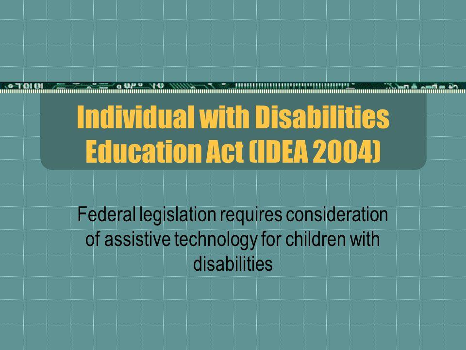 Individual with Disabilities Education Act (IDEA 2004) Federal legislation requires consideration of assistive technology for children with disabilities